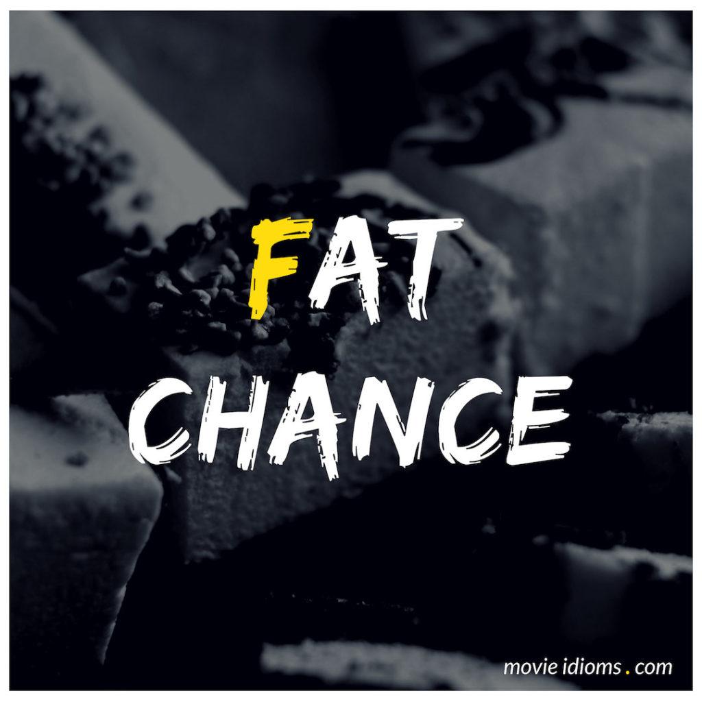 Fat Chance Idiom