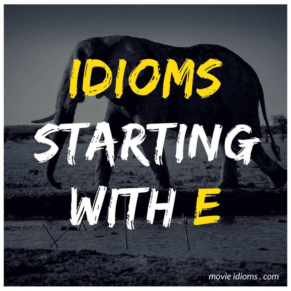 E Idioms List: Idioms Starting With E