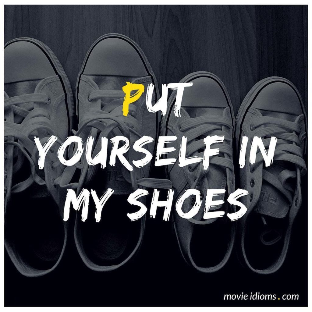 Put Yourself In My Shoes Idiom