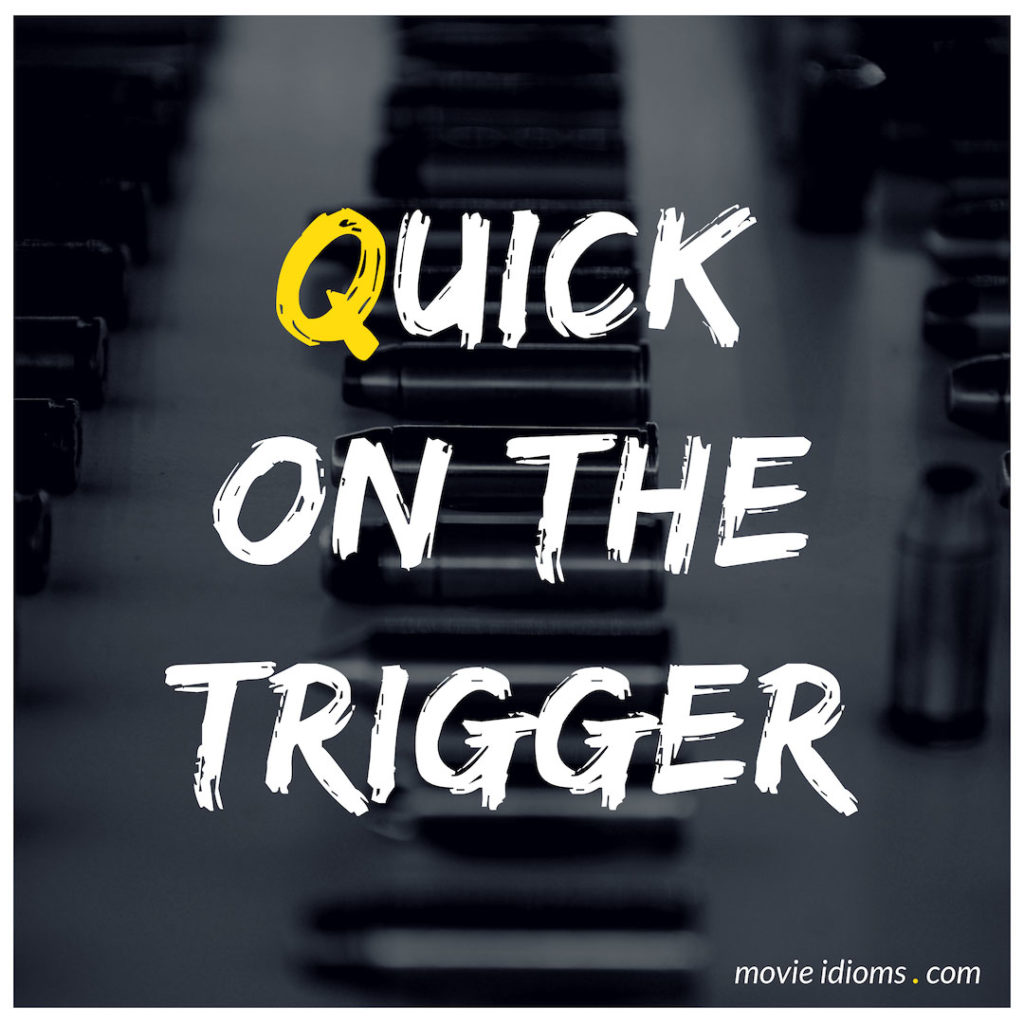 Quick On The Trigger Idiom