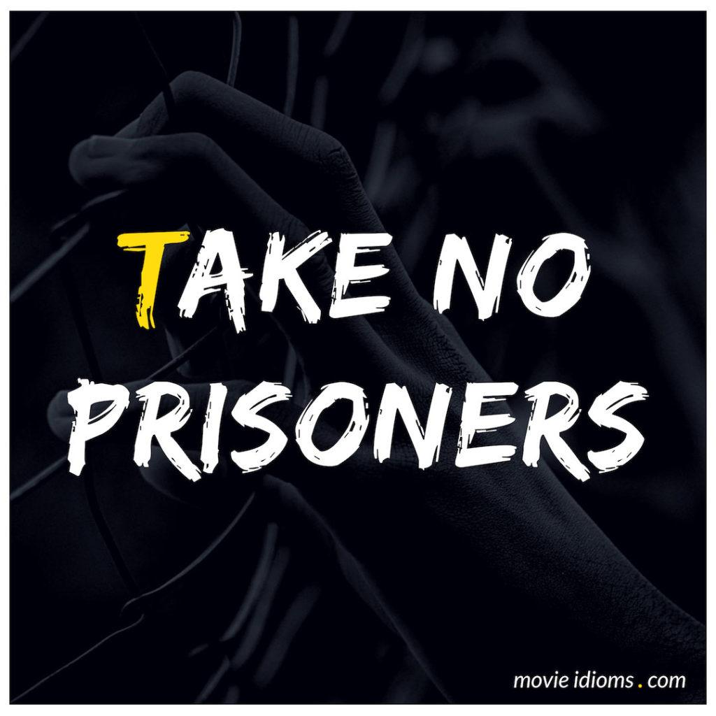 Take No Prisoners Idiom