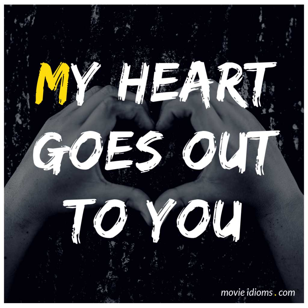 My Heart Goes Out to You Idiom