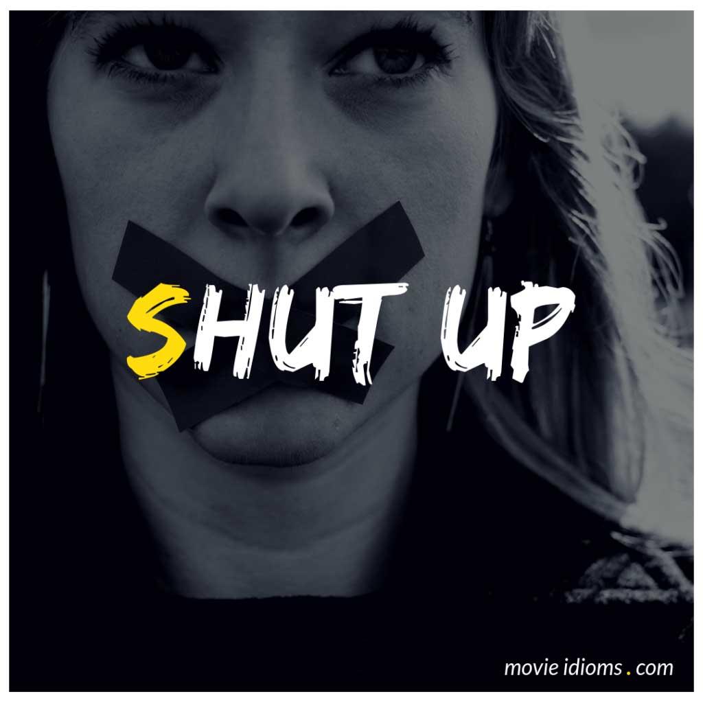 Shut Up Idiom