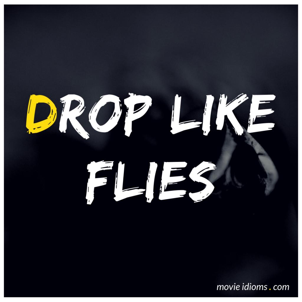 Drop Like Flies Idiom