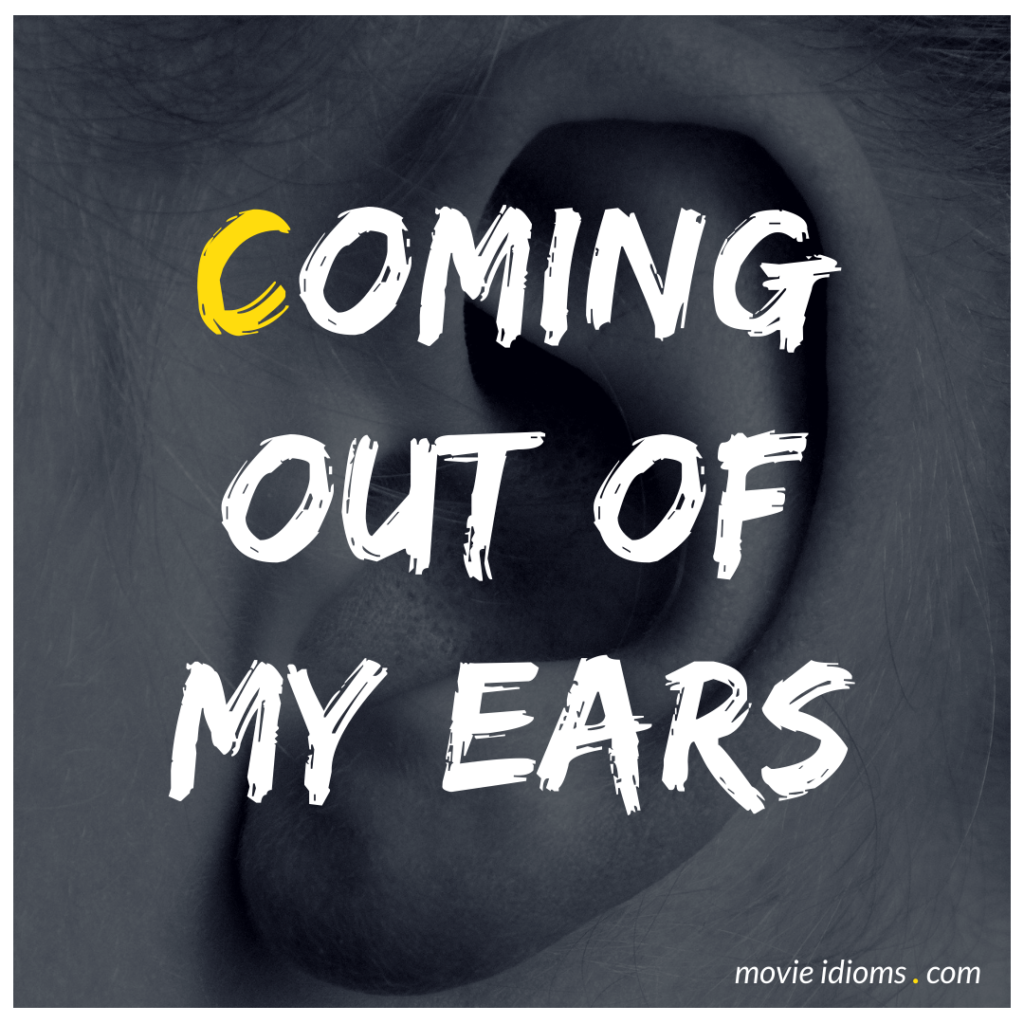 Coming Out of My Ears Idiom