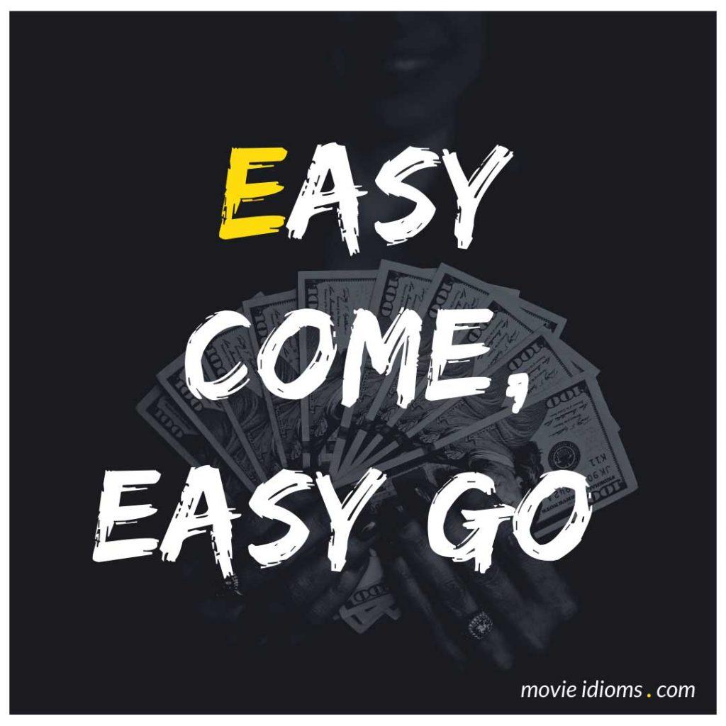 Easy Come, Easy Go Idiom