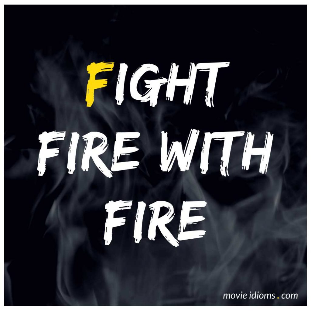 Fight Fire with Fire Idiom