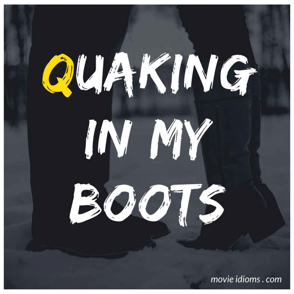 Quaking in My Boots Idiom