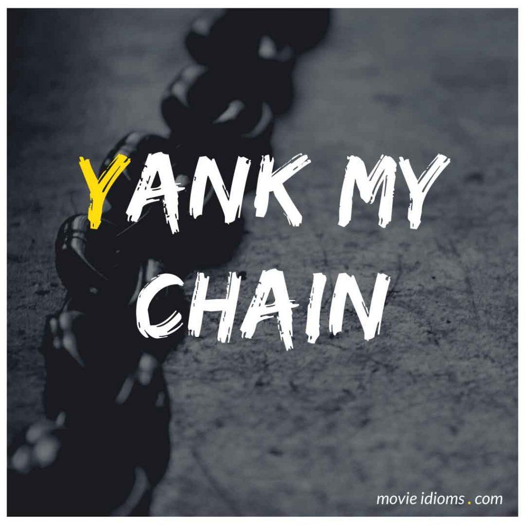 Yank My Chain Idiom